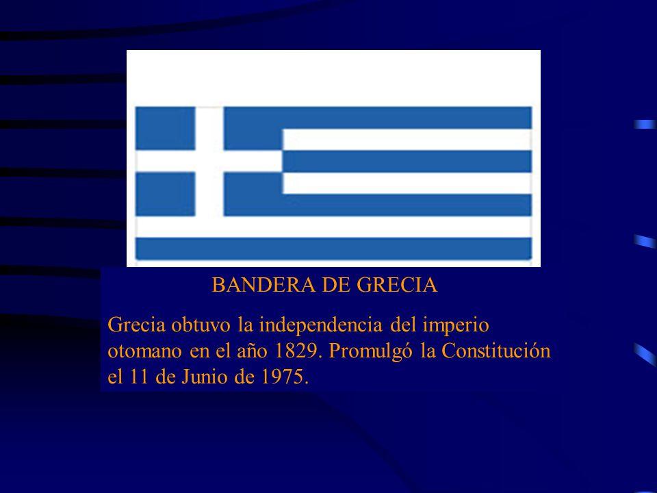 BANDERA DE GRECIA Grecia obtuvo la independencia del imperio otomano en el año 1829. Promulgó la Constitución el 11 de Junio de 1975.