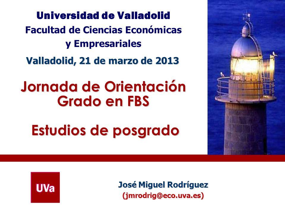 Jornada de Orientación Grado en FBS Estudios de posgrado Universidad de Valladolid Facultad de Ciencias Económicas y Empresariales Valladolid, 21 de m