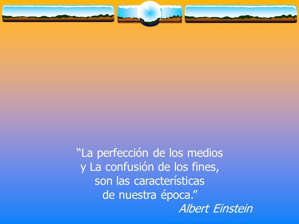 La perfección de los medios y La confusión de los fines, son las características de nuestra época. Albert Einstein
