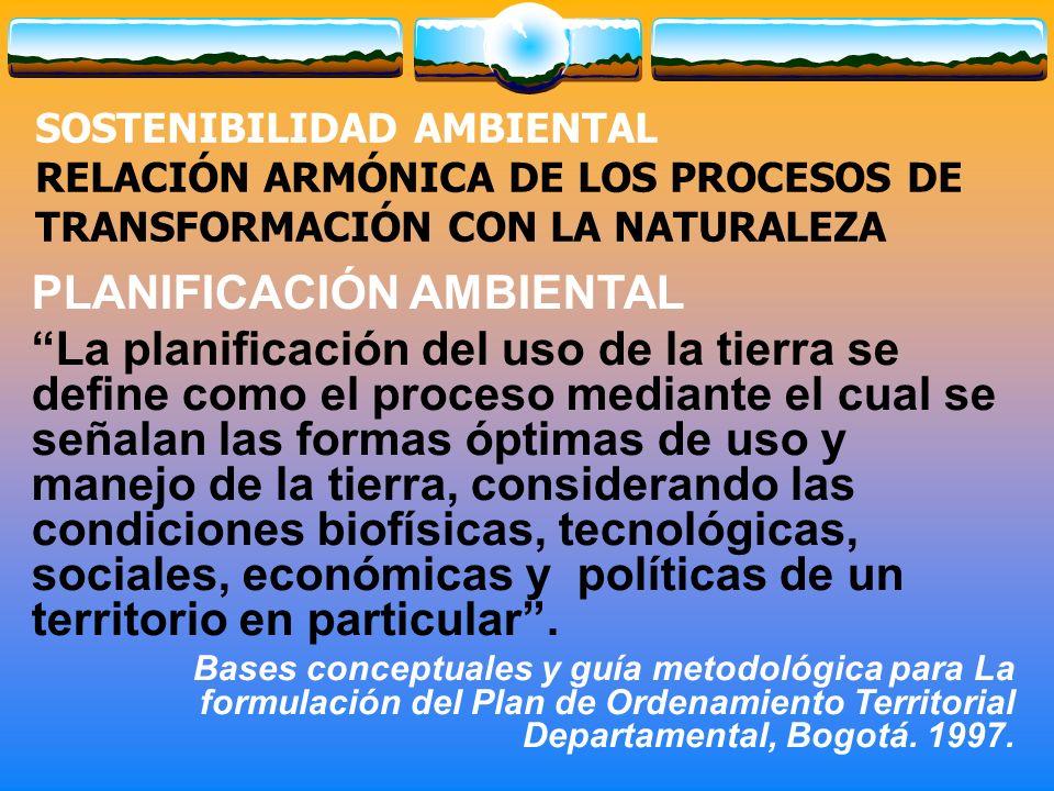 SOSTENIBILIDAD AMBIENTAL RELACIÓN ARMÓNICA DE LOS PROCESOS DE TRANSFORMACIÓN CON LA NATURALEZA PLANIFICACIÓN AMBIENTAL La planificación del uso de la tierra se define como el proceso mediante el cual se señalan las formas óptimas de uso y manejo de la tierra, considerando las condiciones biofísicas, tecnológicas, sociales, económicas y políticas de un territorio en particular.