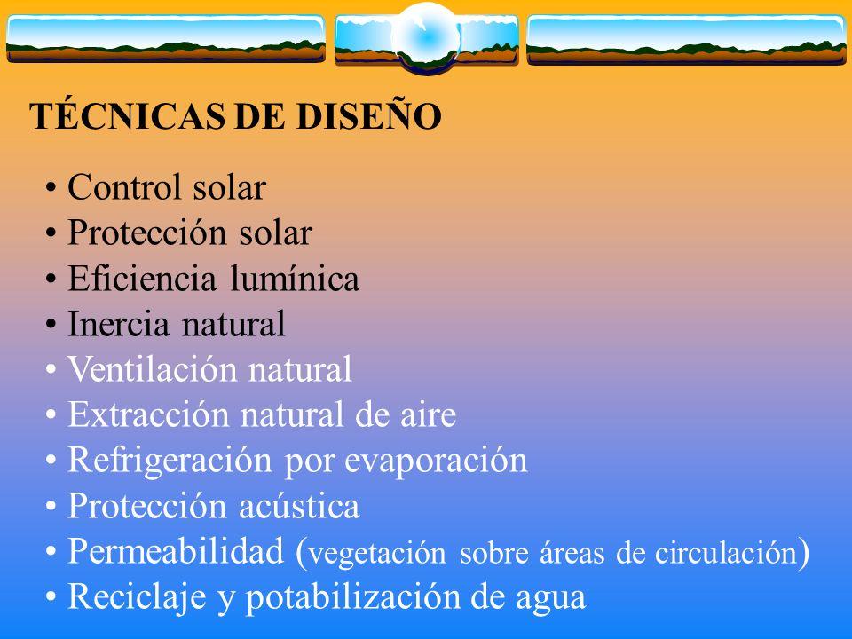 Control solar Protección solar Eficiencia lumínica Inercia natural Ventilación natural Extracción natural de aire Refrigeración por evaporación Protección acústica Permeabilidad ( vegetación sobre áreas de circulación ) Reciclaje y potabilización de agua TÉCNICAS DE DISEÑO