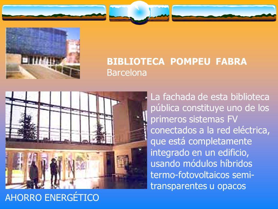 La fachada de esta biblioteca pública constituye uno de los primeros sistemas FV conectados a la red eléctrica, que está completamente integrado en un edificio, usando módulos híbridos termo-fotovoltaicos semi- transparentes u opacos BIBLIOTECA POMPEU FABRA Barcelona