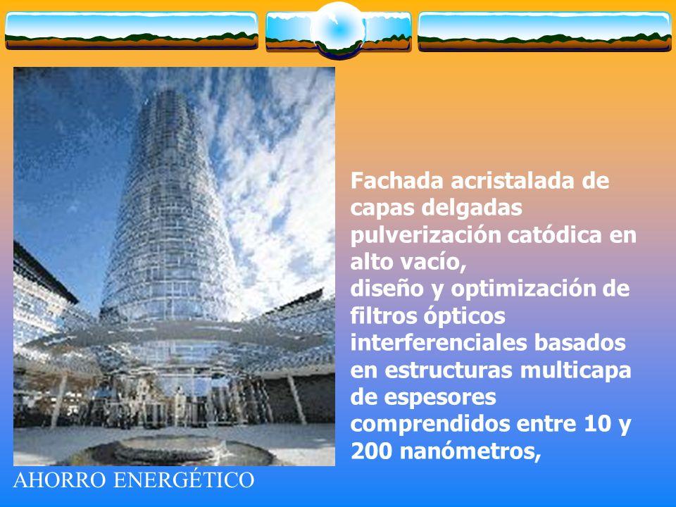 AHORRO ENERGÉTICO Fachada acristalada de capas delgadas pulverización catódica en alto vacío, diseño y optimización de filtros ópticos interferenciales basados en estructuras multicapa de espesores comprendidos entre 10 y 200 nanómetros,