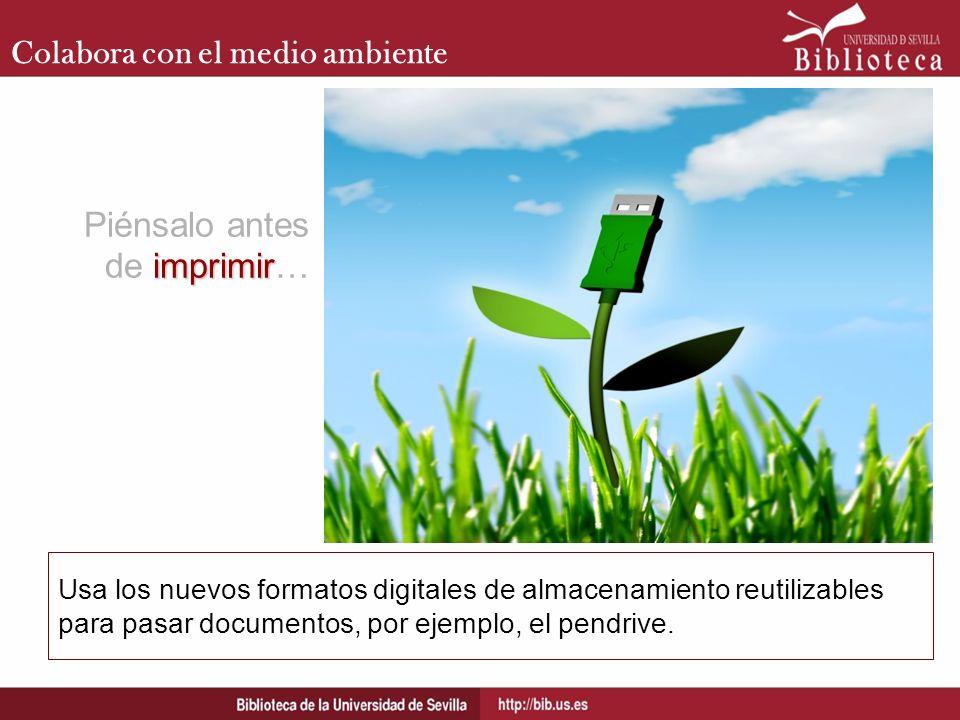Colabora con el medio ambiente Usa los nuevos formatos digitales de almacenamiento reutilizables para pasar documentos, por ejemplo, el pendrive. impr
