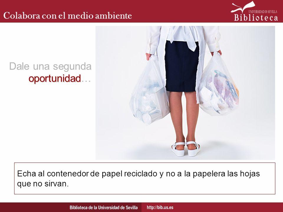 Colabora con el medio ambiente Echa al contenedor de papel reciclado y no a la papelera las hojas que no sirvan. oportunidad Dale una segunda oportuni