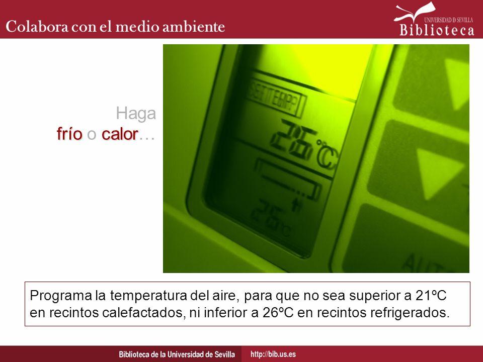 Colabora con el medio ambiente Programa la temperatura del aire, para que no sea superior a 21ºC en recintos calefactados, ni inferior a 26ºC en recin