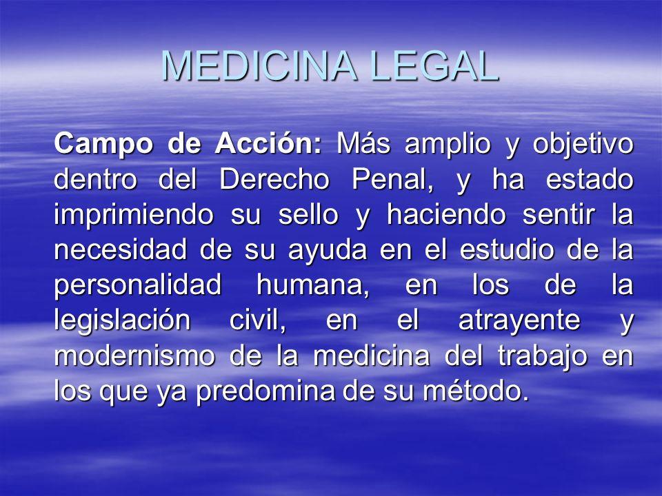 MEDICINA LEGAL Campo de Acción: Más amplio y objetivo dentro del Derecho Penal, y ha estado imprimiendo su sello y haciendo sentir la necesidad de su