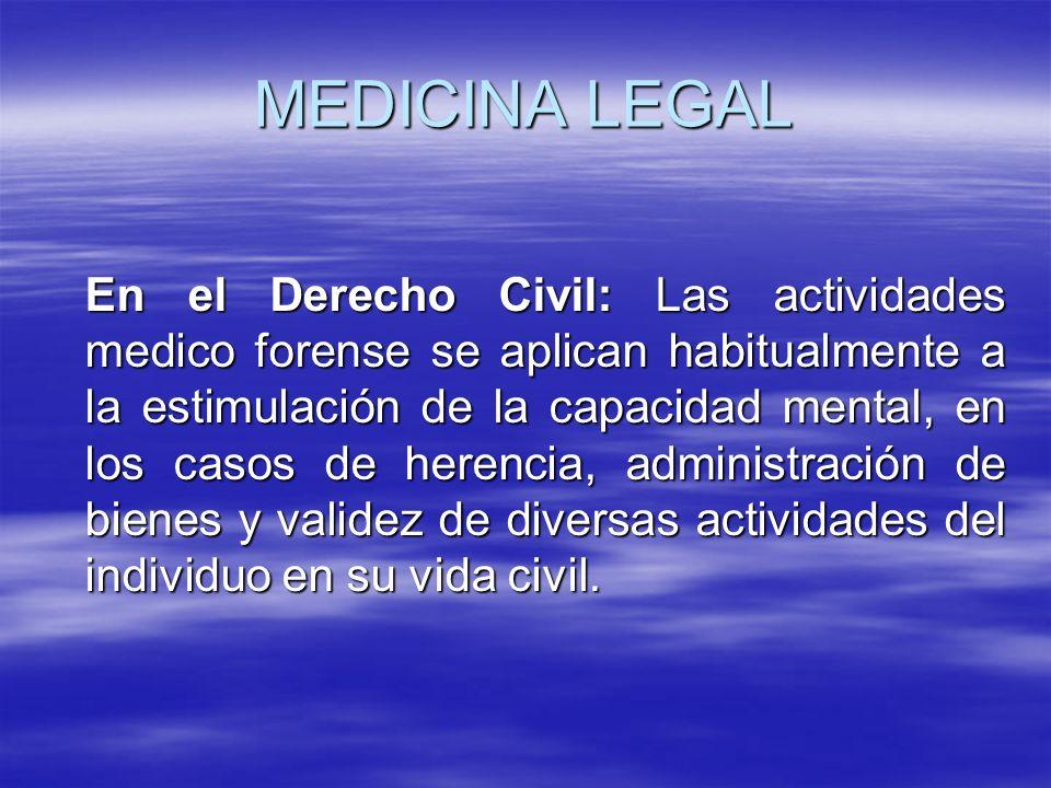 MEDICINA LEGAL En el Derecho Civil: Las actividades medico forense se aplican habitualmente a la estimulación de la capacidad mental, en los casos de herencia, administración de bienes y validez de diversas actividades del individuo en su vida civil.
