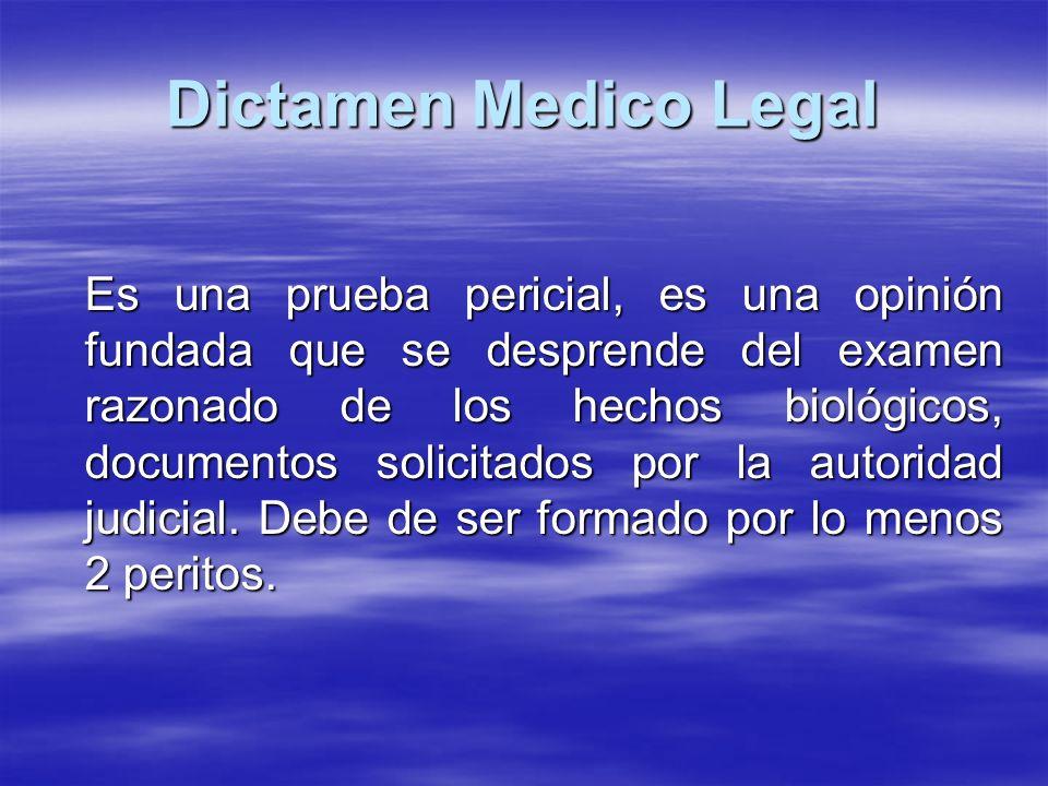 Dictamen Medico Legal Es una prueba pericial, es una opinión fundada que se desprende del examen razonado de los hechos biológicos, documentos solicitados por la autoridad judicial.