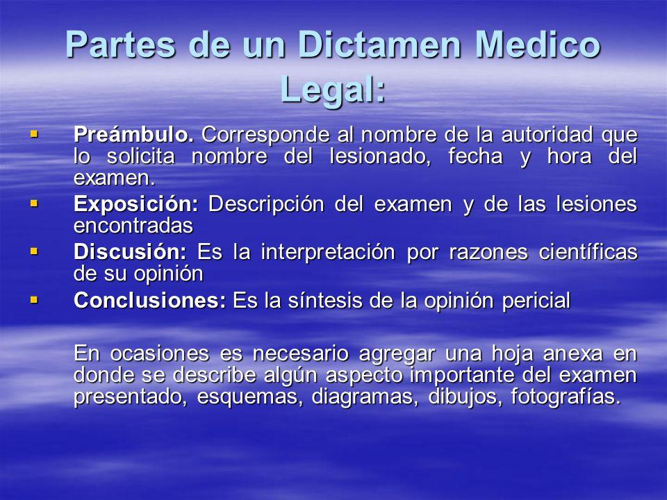Partes de un Dictamen Medico Legal: Preámbulo. Corresponde al nombre de la autoridad que lo solicita nombre del lesionado, fecha y hora del examen. Pr