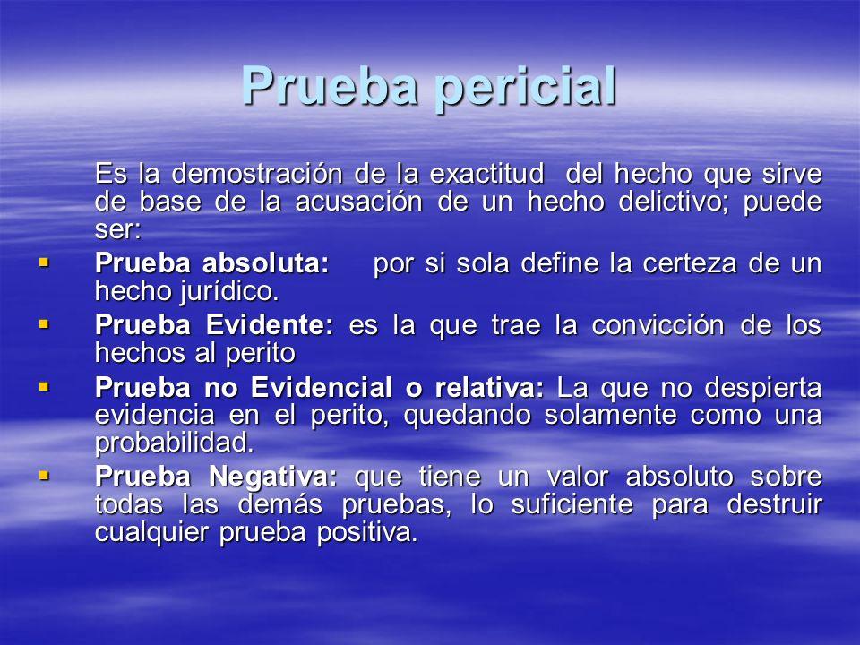 Prueba pericial Es la demostración de la exactitud del hecho que sirve de base de la acusación de un hecho delictivo; puede ser: Prueba absoluta: por si sola define la certeza de un hecho jurídico.