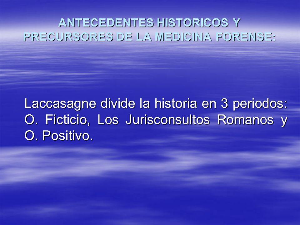 ANTECEDENTES HISTORICOS Y PRECURSORES DE LA MEDICINA FORENSE: Laccasagne divide la historia en 3 periodos: O. Ficticio, Los Jurisconsultos Romanos y O