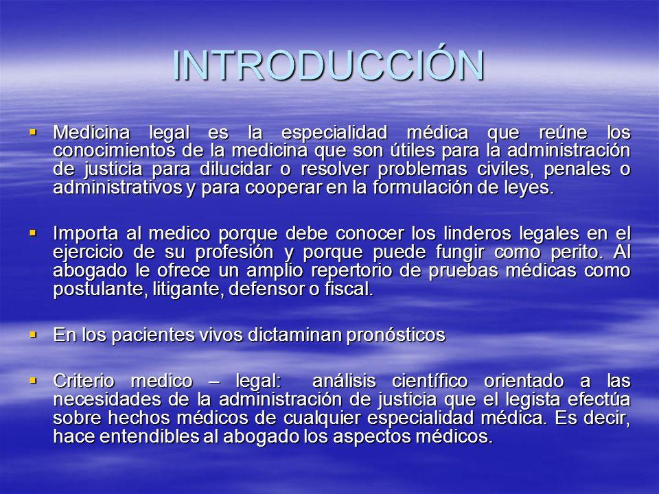 INTRODUCCIÓN Medicina legal es la especialidad médica que reúne los conocimientos de la medicina que son útiles para la administración de justicia para dilucidar o resolver problemas civiles, penales o administrativos y para cooperar en la formulación de leyes.