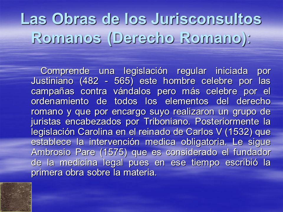 Las Obras de los Jurisconsultos Romanos (Derecho Romano): Comprende una legislación regular iniciada por Justiniano (482 - 565) este hombre celebre por las campañas contra vándalos pero más celebre por el ordenamiento de todos los elementos del derecho romano y que por encargo suyo realizaron un grupo de juristas encabezados por Triboniano.