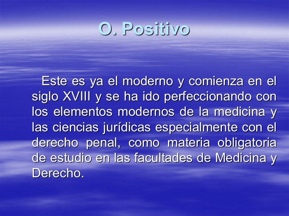 O. Positivo Este es ya el moderno y comienza en el siglo XVIII y se ha ido perfeccionando con los elementos modernos de la medicina y las ciencias jur