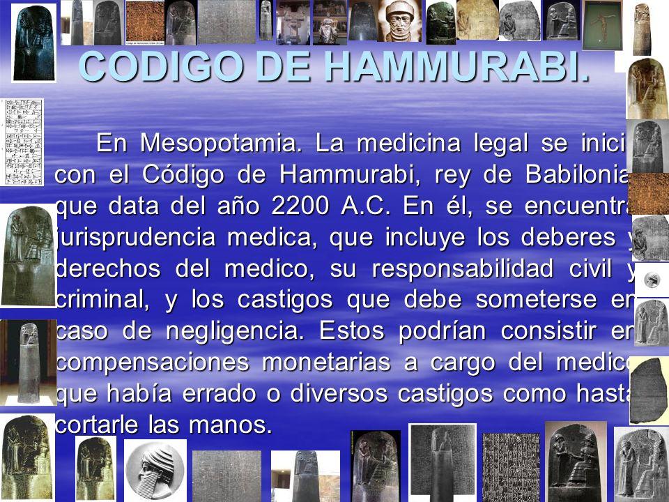 CODIGO DE HAMMURABI. En Mesopotamia. La medicina legal se inicia con el Código de Hammurabi, rey de Babilonia, que data del año 2200 A.C. En él, se en