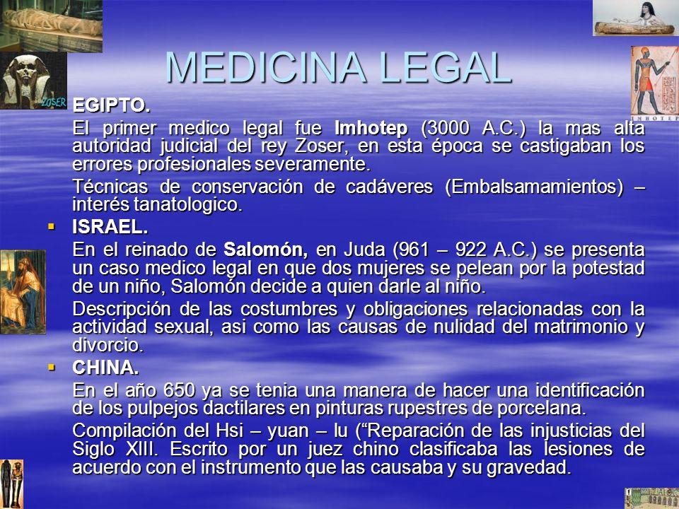 MEDICINA LEGAL EGIPTO. EGIPTO. El primer medico legal fue Imhotep (3000 A.C.) la mas alta autoridad judicial del rey Zoser, en esta época se castigaba