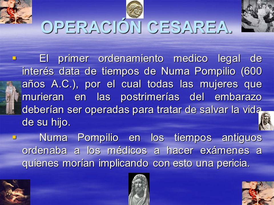 OPERACIÓN CESAREA. El primer ordenamiento medico legal de interés data de tiempos de Numa Pompilio (600 años A.C.), por el cual todas las mujeres que