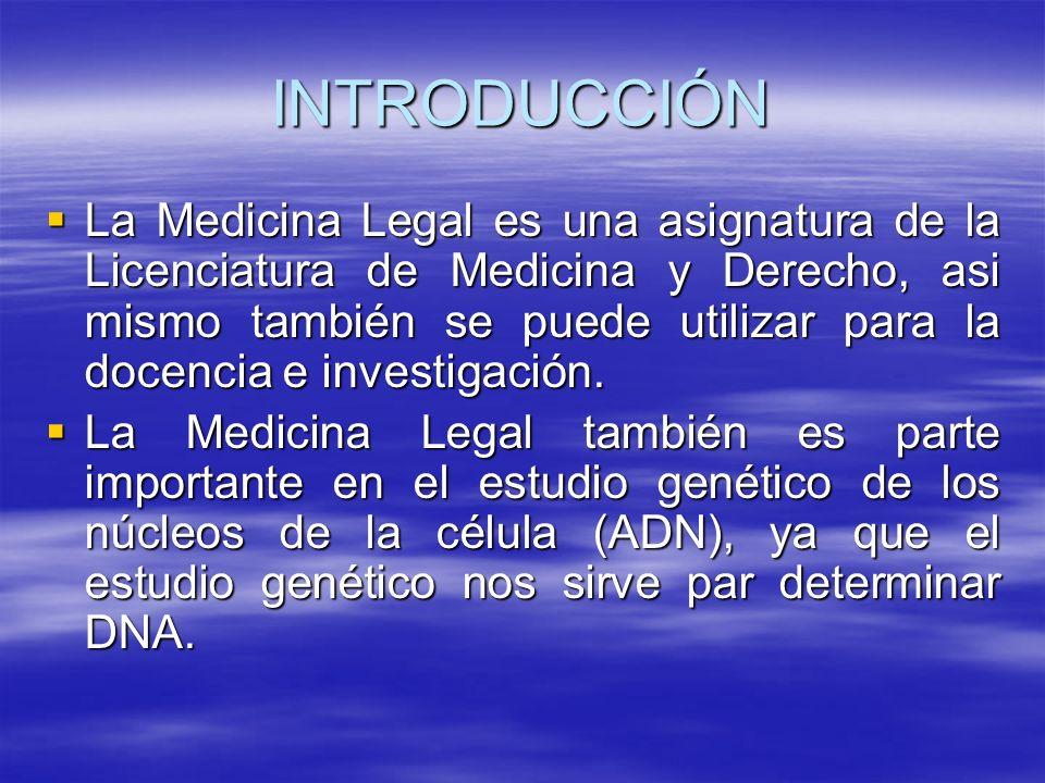 INTRODUCCIÓN La Medicina Legal es una asignatura de la Licenciatura de Medicina y Derecho, asi mismo también se puede utilizar para la docencia e investigación.