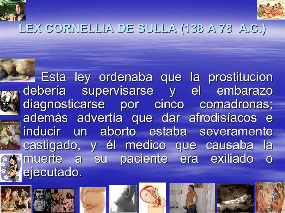 LEX CORNELLIA DE SULLA (138 A 78 A.C.) Esta ley ordenaba que la prostitucion debería supervisarse y el embarazo diagnosticarse por cinco comadronas; además advertía que dar afrodisíacos e inducir un aborto estaba severamente castigado, y él medico que causaba la muerte a su paciente era exiliado o ejecutado.