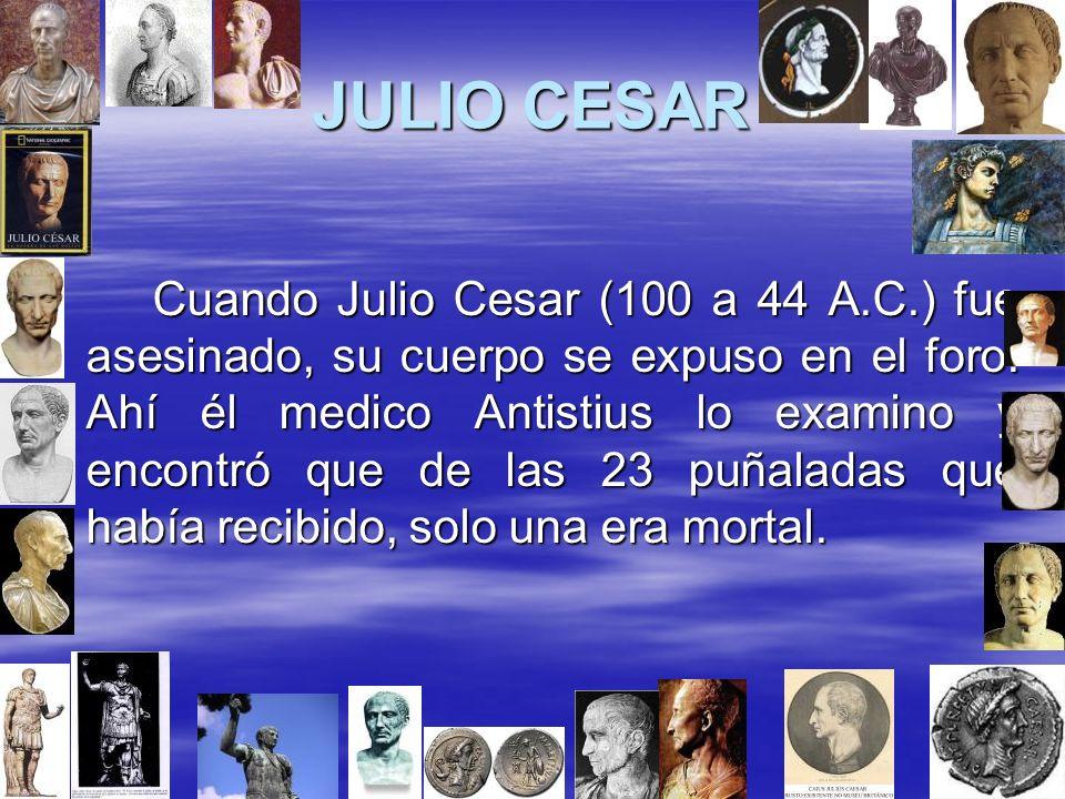 JULIO CESAR Cuando Julio Cesar (100 a 44 A.C.) fue asesinado, su cuerpo se expuso en el foro. Ahí él medico Antistius lo examino y encontró que de las