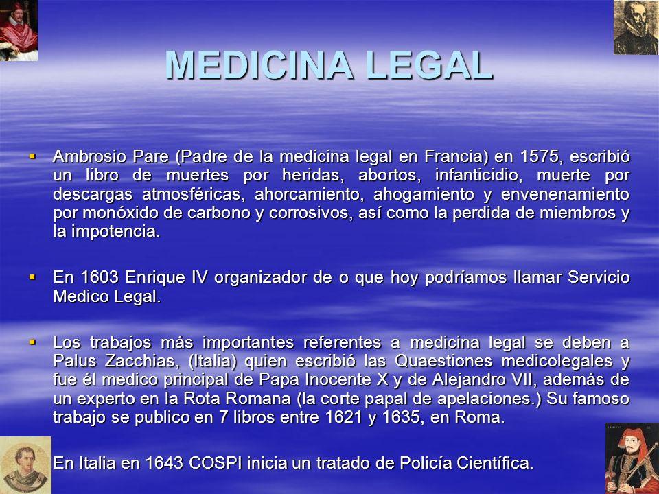 MEDICINA LEGAL Ambrosio Pare (Padre de la medicina legal en Francia) en 1575, escribió un libro de muertes por heridas, abortos, infanticidio, muerte