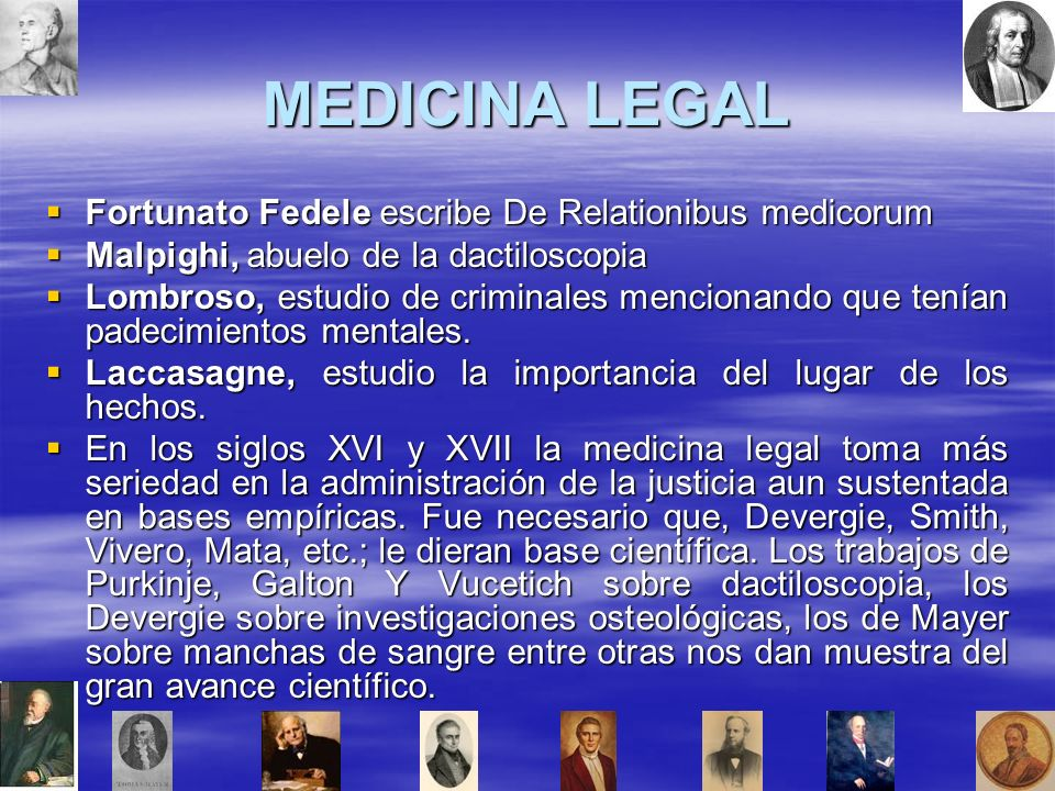 MEDICINA LEGAL Fortunato Fedele escribe De Relationibus medicorum Fortunato Fedele escribe De Relationibus medicorum Malpighi, abuelo de la dactiloscopia Malpighi, abuelo de la dactiloscopia Lombroso, estudio de criminales mencionando que tenían padecimientos mentales.