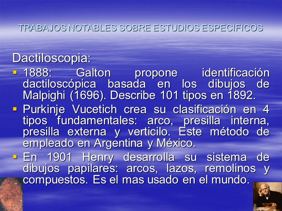 TRABAJOS NOTABLES SOBRE ESTUDIOS ESPECIFICOS Dactiloscopia: 1888: Galton propone identificación dactiloscópica basada en los dibujos de Malpighi (1696
