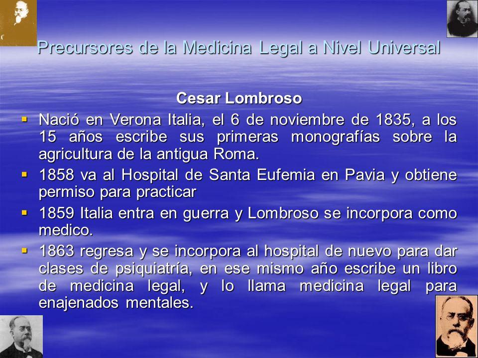 Precursores de la Medicina Legal a Nivel Universal Cesar Lombroso Nació en Verona Italia, el 6 de noviembre de 1835, a los 15 años escribe sus primeras monografías sobre la agricultura de la antigua Roma.