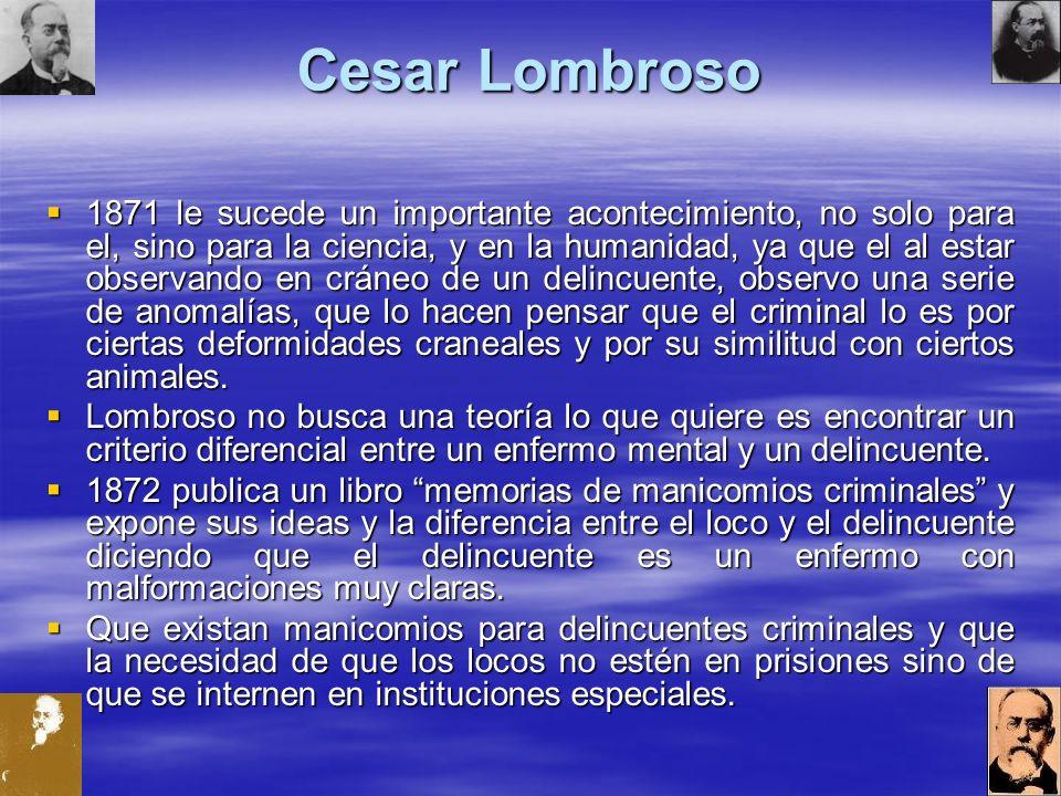 Cesar Lombroso 1871 le sucede un importante acontecimiento, no solo para el, sino para la ciencia, y en la humanidad, ya que el al estar observando en cráneo de un delincuente, observo una serie de anomalías, que lo hacen pensar que el criminal lo es por ciertas deformidades craneales y por su similitud con ciertos animales.