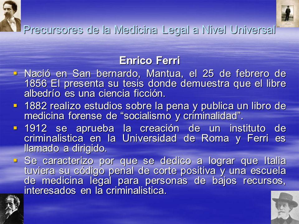 Precursores de la Medicina Legal a Nivel Universal Enrico Ferri Nació en San bernardo, Mantua, el 25 de febrero de 1856 El presenta su tesis donde demuestra que el libre albedrío es una ciencia ficción.