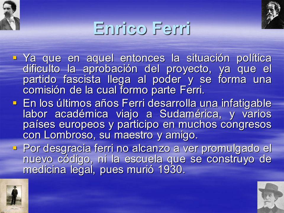 Enrico Ferri Ya que en aquel entonces la situación política dificulto la aprobación del proyecto, ya que el partido fascista llega al poder y se forma una comisión de la cual formo parte Ferri.