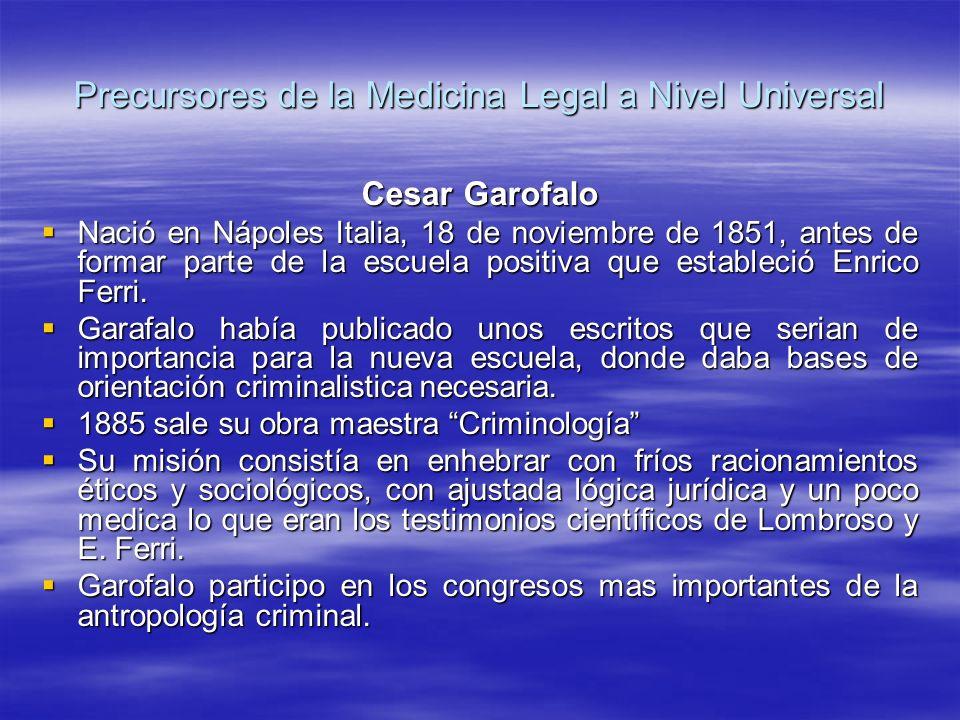 Precursores de la Medicina Legal a Nivel Universal Cesar Garofalo Nació en Nápoles Italia, 18 de noviembre de 1851, antes de formar parte de la escuela positiva que estableció Enrico Ferri.