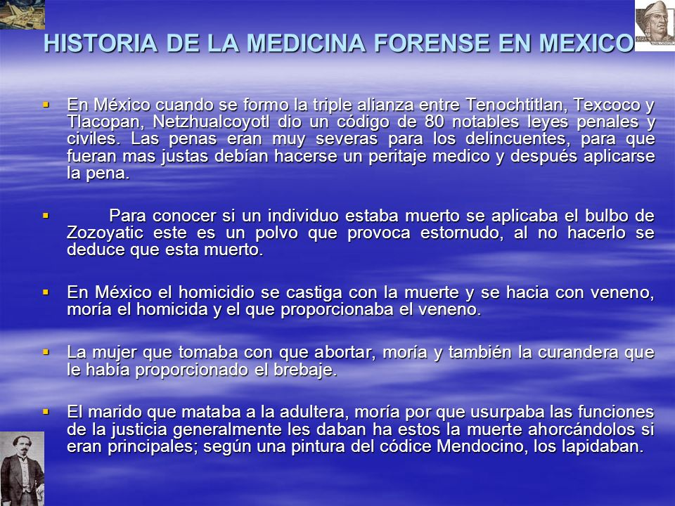 HISTORIA DE LA MEDICINA FORENSE EN MEXICO En México cuando se formo la triple alianza entre Tenochtitlan, Texcoco y Tlacopan, Netzhualcoyotl dio un código de 80 notables leyes penales y civiles.