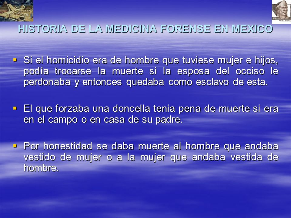 HISTORIA DE LA MEDICINA FORENSE EN MEXICO Si el homicidio era de hombre que tuviese mujer e hijos, podía trocarse la muerte si la esposa del occiso le perdonaba y entonces quedaba como esclavo de esta.