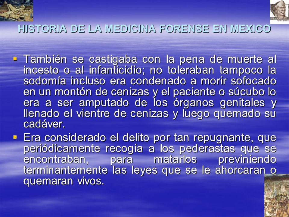 HISTORIA DE LA MEDICINA FORENSE EN MEXICO También se castigaba con la pena de muerte al incesto o al infanticidio; no toleraban tampoco la sodomía inc