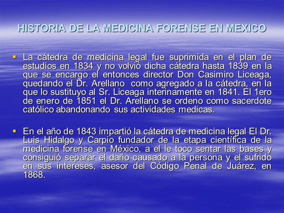 HISTORIA DE LA MEDICINA FORENSE EN MEXICO La cátedra de medicina legal fue suprimida en el plan de estudios en 1834 y no volvió dicha cátedra hasta 1839 en la que se encargo el entonces director Don Casimiro Liceaga, quedando el Dr.