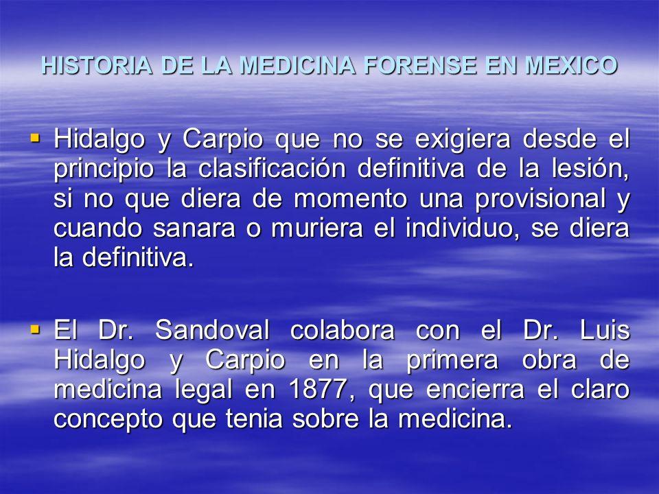 HISTORIA DE LA MEDICINA FORENSE EN MEXICO Hidalgo y Carpio que no se exigiera desde el principio la clasificación definitiva de la lesión, si no que d