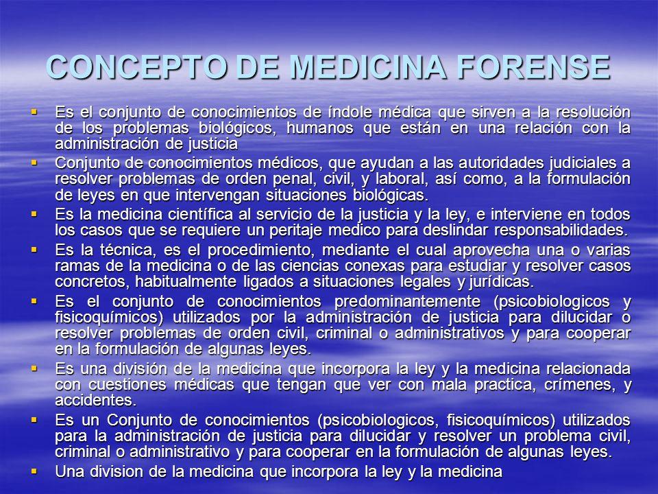 CONCEPTO DE MEDICINA FORENSE Es el conjunto de conocimientos de índole médica que sirven a la resolución de los problemas biológicos, humanos que está
