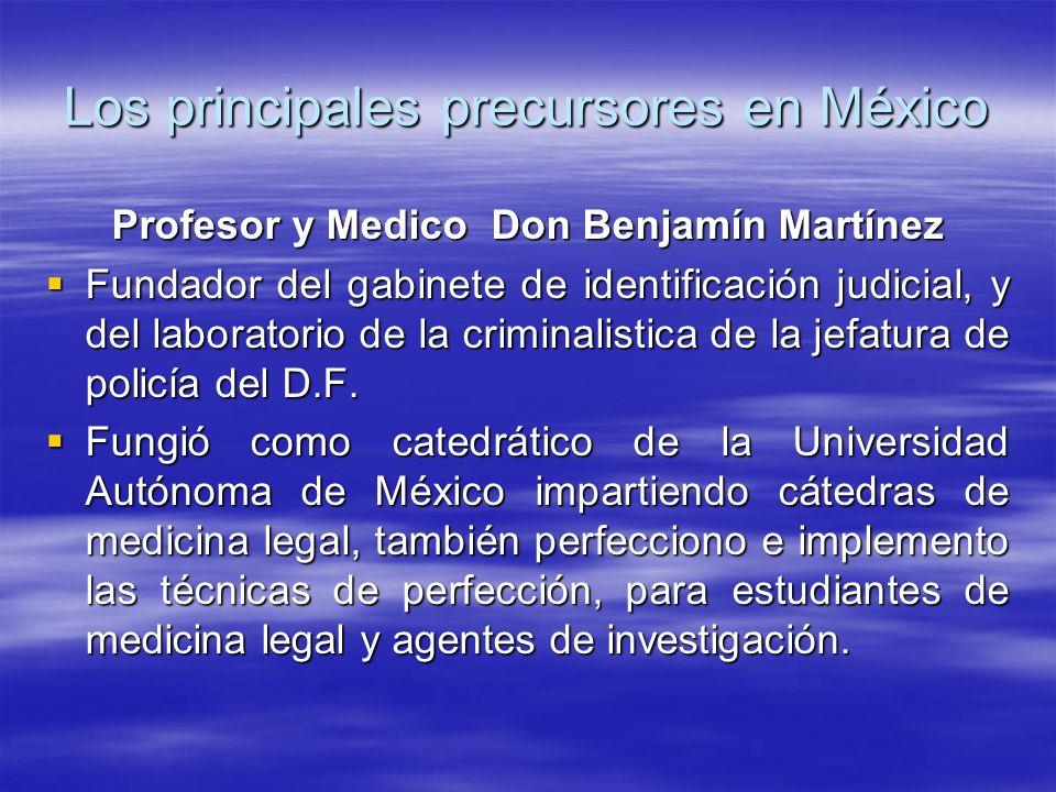 Los principales precursores en México Profesor y Medico Don Benjamín Martínez Fundador del gabinete de identificación judicial, y del laboratorio de la criminalistica de la jefatura de policía del D.F.