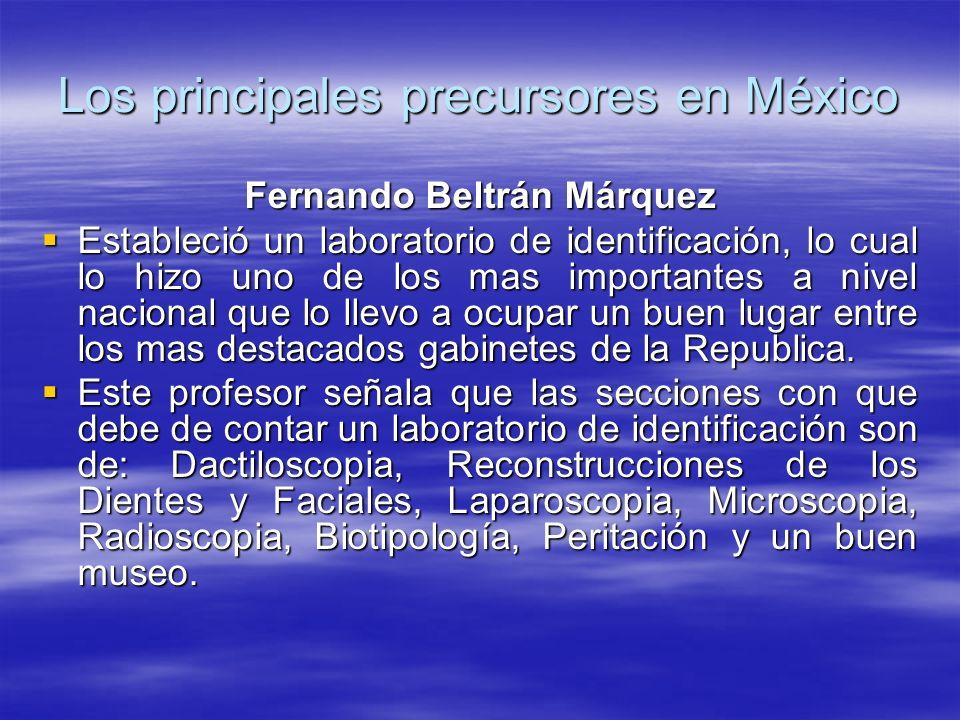 Los principales precursores en México Fernando Beltrán Márquez Estableció un laboratorio de identificación, lo cual lo hizo uno de los mas importantes a nivel nacional que lo llevo a ocupar un buen lugar entre los mas destacados gabinetes de la Republica.