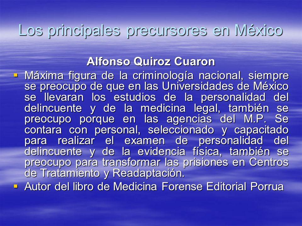 Los principales precursores en México Alfonso Quiroz Cuaron Máxima figura de la criminología nacional, siempre se preocupo de que en las Universidades de México se llevaran los estudios de la personalidad del delincuente y de la medicina legal, también se preocupo porque en las agencias del M.P.