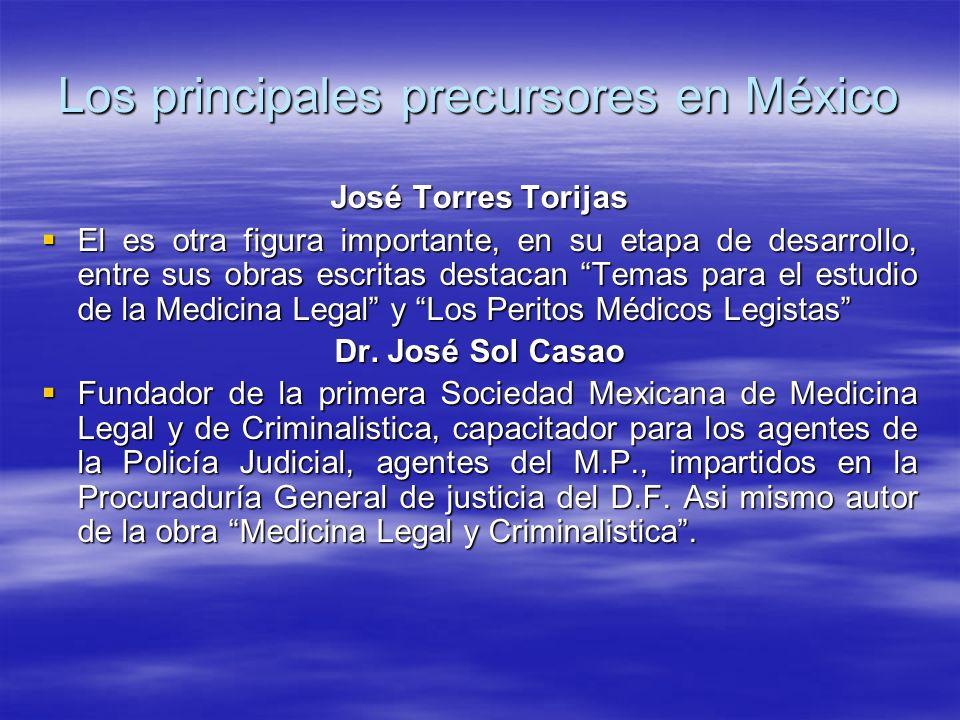 Los principales precursores en México José Torres Torijas El es otra figura importante, en su etapa de desarrollo, entre sus obras escritas destacan Temas para el estudio de la Medicina Legal y Los Peritos Médicos Legistas El es otra figura importante, en su etapa de desarrollo, entre sus obras escritas destacan Temas para el estudio de la Medicina Legal y Los Peritos Médicos Legistas Dr.
