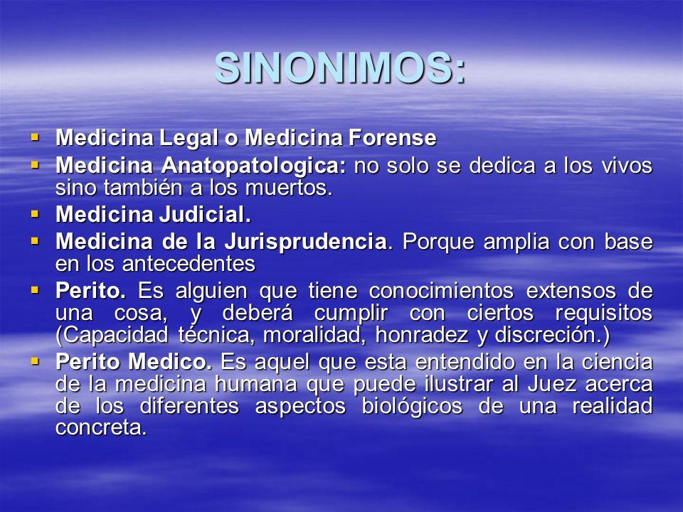 SINONIMOS: Medicina Legal o Medicina Forense Medicina Legal o Medicina Forense Medicina Anatopatologica: no solo se dedica a los vivos sino también a los muertos.