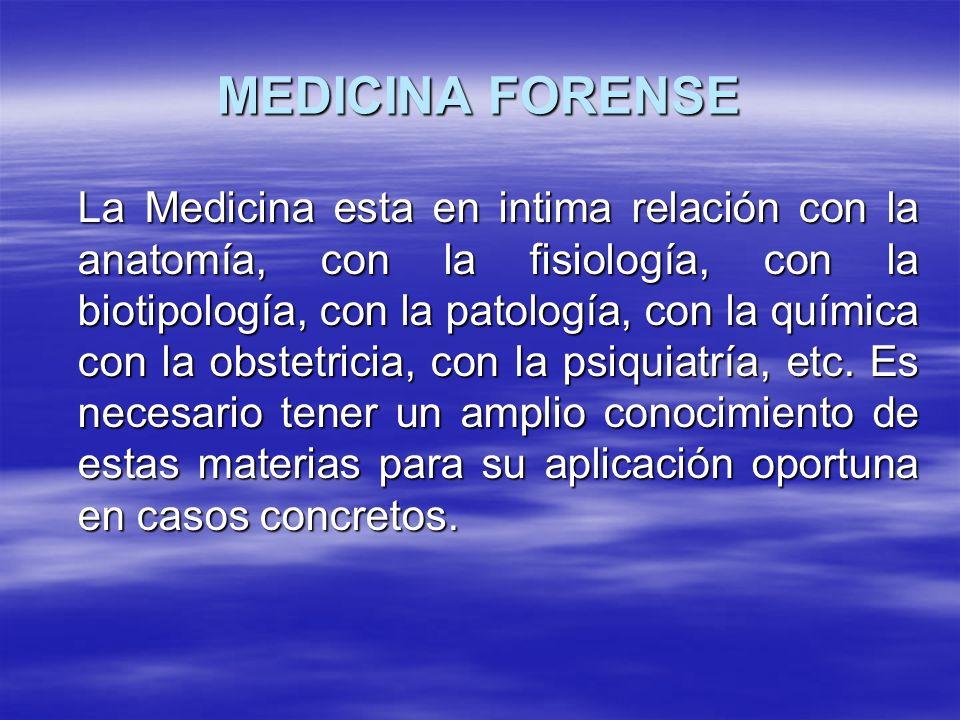 MEDICINA FORENSE La Medicina esta en intima relación con la anatomía, con la fisiología, con la biotipología, con la patología, con la química con la obstetricia, con la psiquiatría, etc.