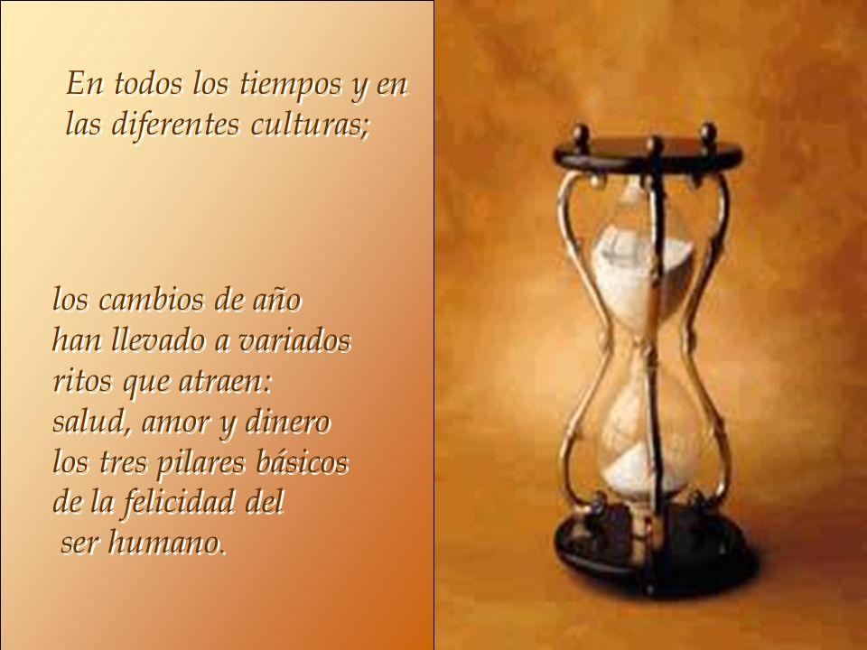 En todos los tiempos y en las diferentes culturas; En todos los tiempos y en las diferentes culturas; los cambios de año han llevado a variados ritos que atraen: salud, amor y dinero los tres pilares básicos de la felicidad del ser humano.