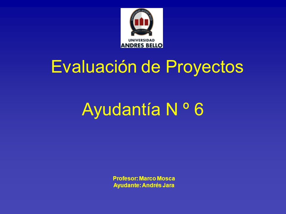Ayudantía N º 6 Evaluación de Proyectos Profesor: Marco Mosca Ayudante: Andrés Jara