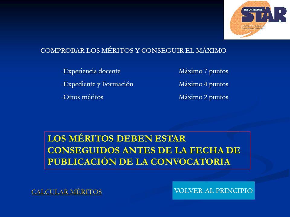 COMPROBAR LOS MÉRITOS Y CONSEGUIR EL MÁXIMO -Experiencia docente Máximo 7 puntos -Expediente y Formación Máximo 4 puntos -Otros méritos Máximo 2 puntos LOS MÉRITOS DEBEN ESTAR CONSEGUIDOS ANTES DE LA FECHA DE PUBLICACIÓN DE LA CONVOCATORIA CALCULAR MÉRITOS VOLVER AL PRINCIPIO