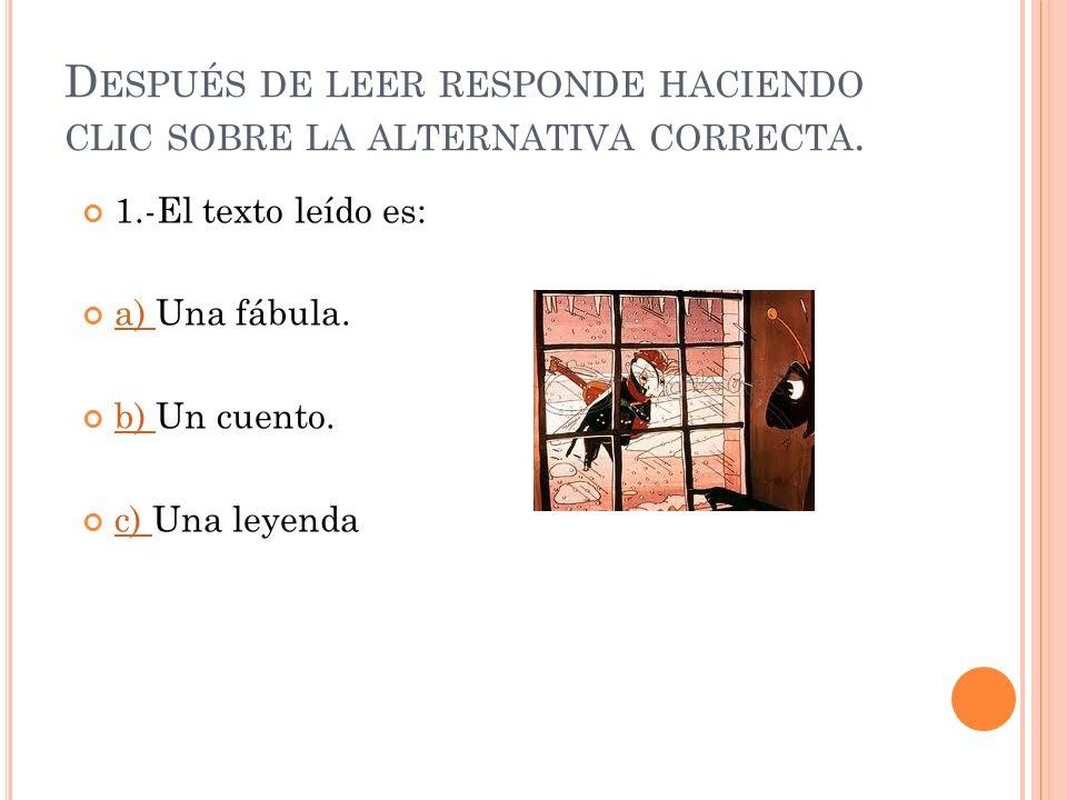 D ESPUÉS DE LEER RESPONDE HACIENDO CLIC SOBRE LA ALTERNATIVA CORRECTA.