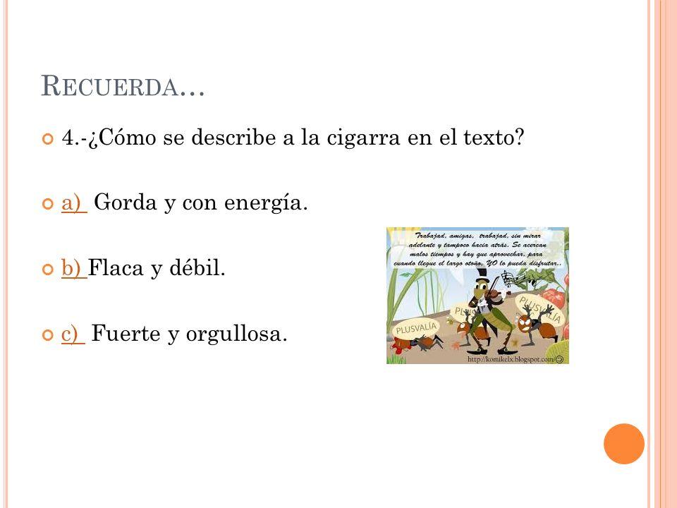 R ECUERDA … 4.-¿Cómo se describe a la cigarra en el texto.
